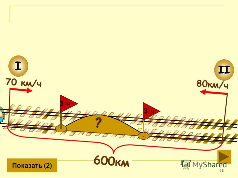 18 80км/ч II 600км I 70 км/ч Показать (2)? 3 ч