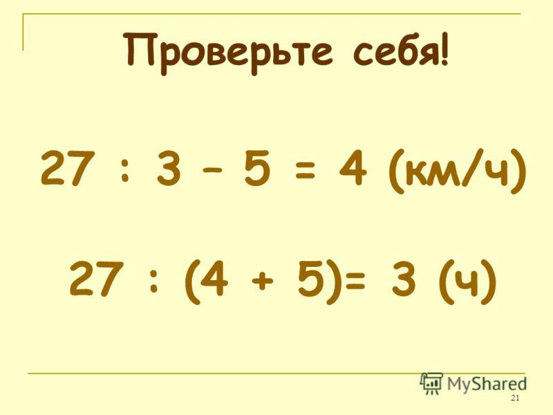 21 Проверьте себя! 27 : 3 – 5 = 4 (км/ч) 27 : (4 + 5)= 3 (ч)