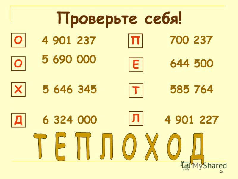 26 Проверьте себя! ОО Х 5 646 345 Д 6 324 000 П 700 237 Е 644 500 Т 585 764 Л 4 901 227 5 690 000 4 901 237