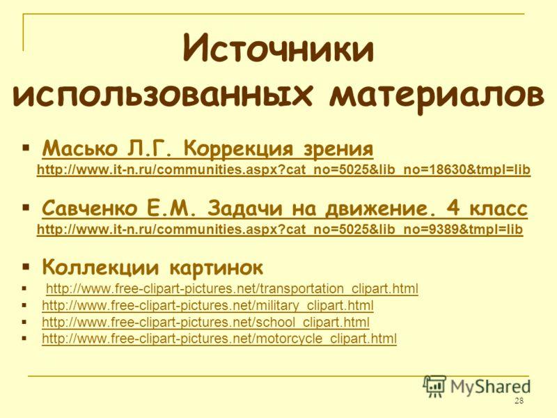 28 Источники использованных материалов Масько Л.Г. Коррекция зрения http://www.it-n.ru/communities.aspx?cat_no=5025&lib_no=18630&tmpl=lib Савченко Е.М. Задачи на движение. 4 класс http://www.it-n.ru/communities.aspx?cat_no=5025&lib_no=9389&tmpl=lib К