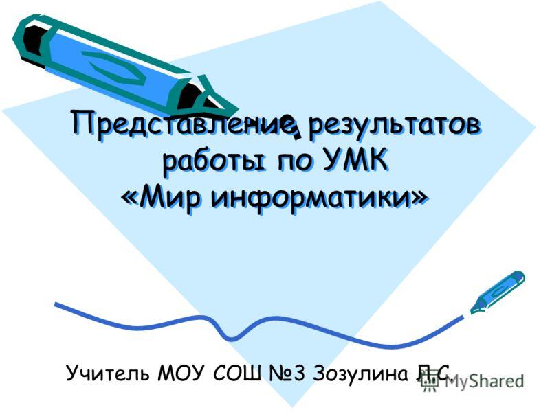 Представление результатов работы по УМК «Мир информатики» Учитель МОУ СОШ 3 Зозулина Л.С.