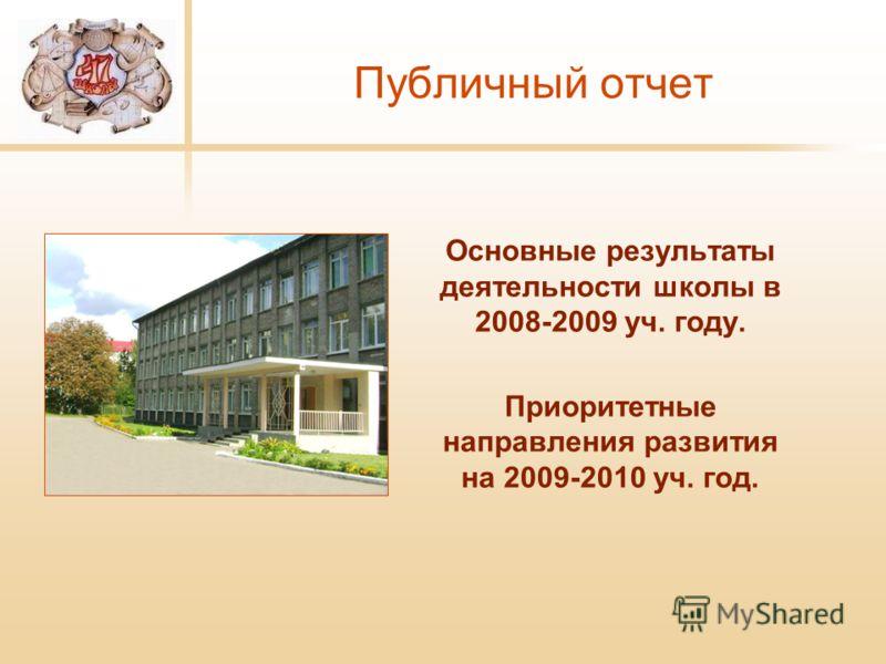 Публичный отчет Основные результаты деятельности школы в 2008-2009 уч. году. Приоритетные направления развития на 2009-2010 уч. год.
