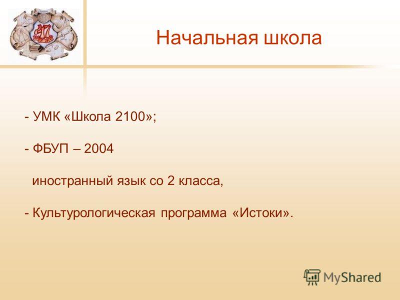 Начальная школа - УМК «Школа 2100»; - ФБУП – 2004 иностранный язык со 2 класса, - Культурологическая программа «Истоки».