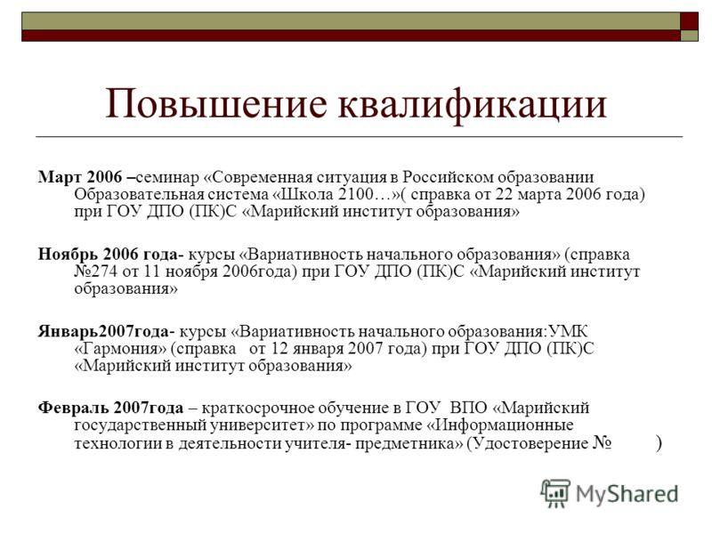 Повышение квалификации Март 2006 –семинар «Современная ситуация в Российском образовании Образовательная система «Школа 2100…»( справка от 22 марта 2006 года) при ГОУ ДПО (ПК)С «Марийский институт образования» Ноябрь 2006 года- курсы «Вариативность н