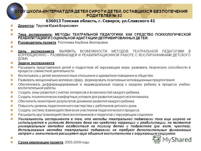 ОГОУ ШКОЛА-ИНТЕРНАТ ДЛЯ ДЕТЕЙ СИРОТ И ДЕТЕЙ, ОСТАВШИХСЯ БЕЗ ПОПЕЧЕНИЯ РОДИТЕЛЕЙ 82 636013 Томская область, г. Северск, ул.Славского 41 Директор: Трусов Юрий Борисович Тема эксперимента: МЕТОДЫ ТЕАТРАЛЬНОЙ ПЕДАГОГИКИ, КАК СРЕДСТВО ПСИХОЛОГИЧЕСКОЙ РЕАБ