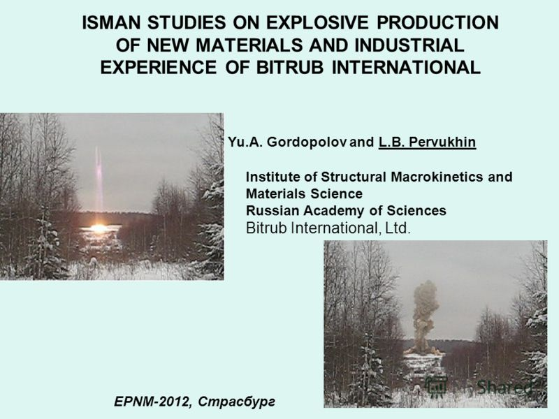 ISMAN STUDIES ON EXPLOSIVE PRODUCTION OF NEW MATERIALS AND INDUSTRIAL EXPERIENCE OF BITRUB INTERNATIONAL Yu.A. Gordopolov and L.B. Pervukhin Institute of Structural Macrokinetics and Materials Science Russian Academy of Sciences Bitrub International,