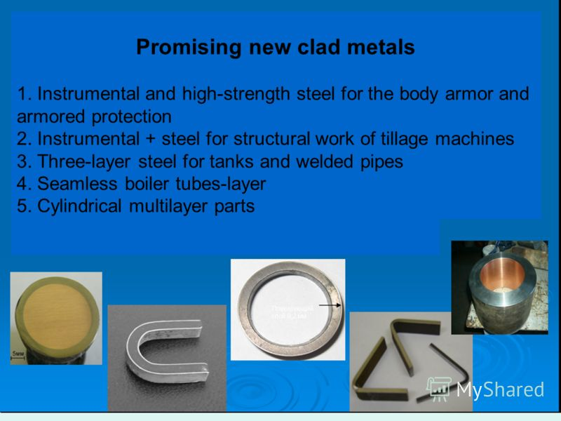 Promising new clad metals 1. Instrumental and high-strength steel for the body armor and armored protection 2. Instrumental + steel for structural work of tillage machines 3. Three-layer steel for tanks and welded pipes 4. Seamless boiler tubes-layer