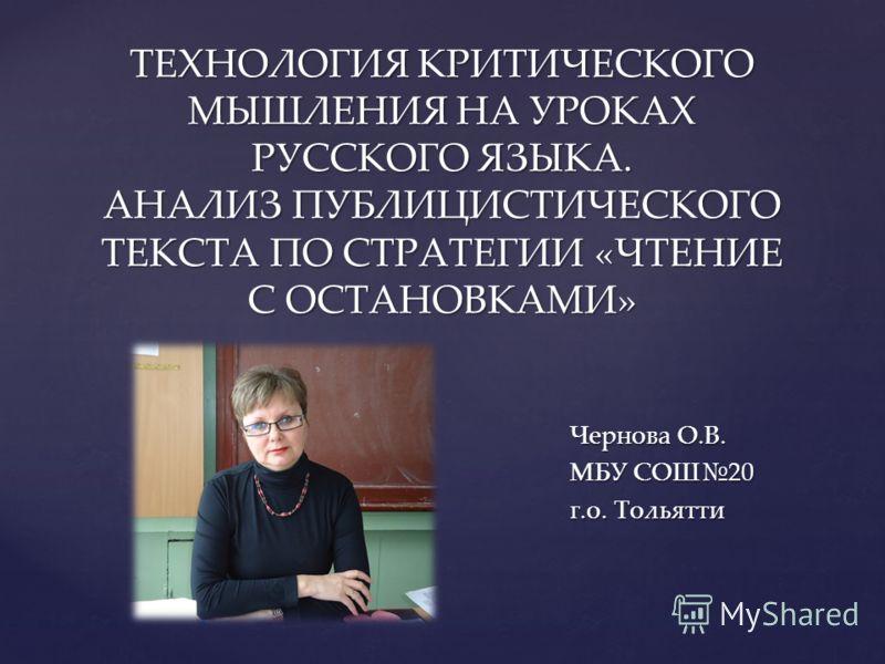ТЕХНОЛОГИЯ КРИТИЧЕСКОГО МЫШЛЕНИЯ НА УРОКАХ РУССКОГО ЯЗЫКА. АНАЛИЗ ПУБЛИЦИСТИЧЕСКОГО ТЕКСТА ПО СТРАТЕГИИ «ЧТЕНИЕ С ОСТАНОВКАМИ» Чернова О.В. МБУ СОШ20 г.о. Тольятти