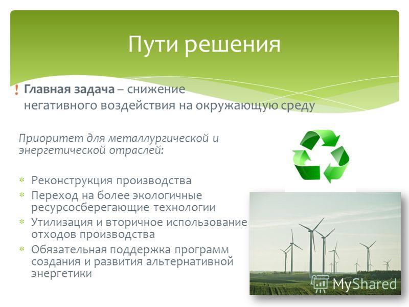 Пути решения Главная задача – снижение негативного воздействия на окружающую среду ! Приоритет для металлургической и энергетической отраслей: Реконструкция производства Переход на более экологичные ресурсосберегающие технологии Утилизация и вторично