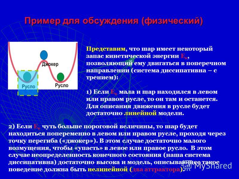 Пример для обсуждения (физический) Представим, что шар имеет некоторый запас кинетической энергии Е к, позволяющий ему двигаться в поперечном направлении (система диссипативна – с трением): 1) Если Е к мала и шар находился в левом или правом русле, т