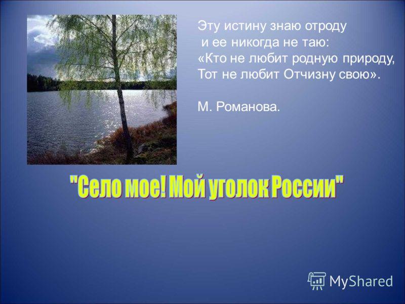 Эту истину знаю отроду и ее никогда не таю: «Кто не любит родную природу, Тот не любит Отчизну свою». М. Романова.