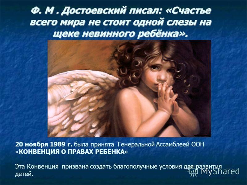 Ф. М. Достоевский писал: «Счастье всего мира не стоит одной слезы на щеке невинного ребёнка». 20 ноября 1989 г. была принята Генеральной Ассамблеей ООН «КОНВЕНЦИЯ О ПРАВАХ РЕБЕНКА» Эта Конвенция призвана создать благополучные условия для развития дет