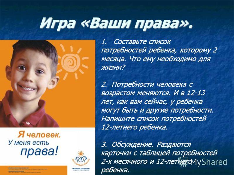 Игра «Ваши права». 1. Составьте список потребностей ребенка, которому 2 месяца. Что ему необходимо для жизни? 2. Потребности человека с возрастом меняются. И в 12-13 лет, как вам сейчас, у ребенка могут быть и другие потребности. Напишите список потр