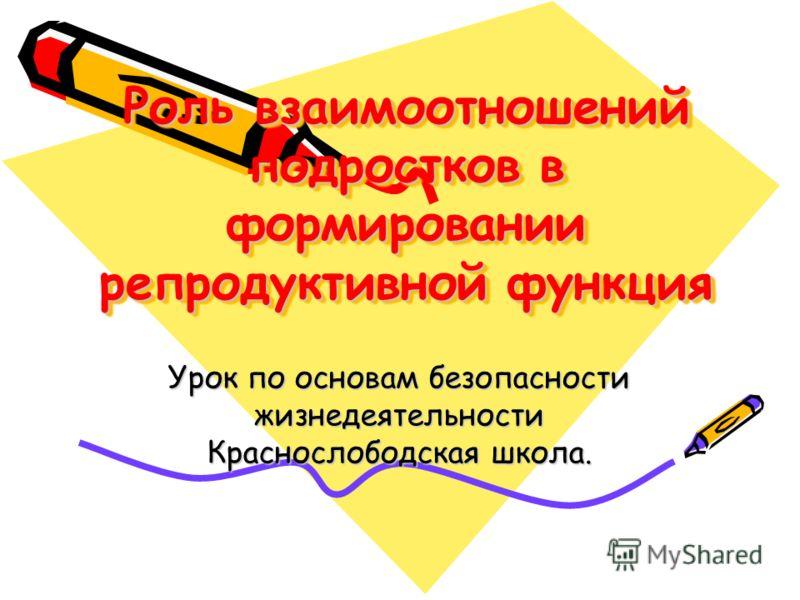Роль взаимоотношений подростков в формировании репродуктивной функция Урок по основам безопасности жизнедеятельности Краснослободская школа.