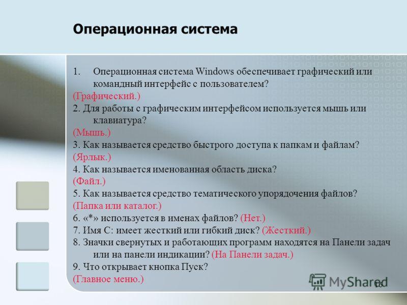 16 Операционная система 1.Операционная система Windows обеспечивает графический или командный интерфейс с пользователем? (Графический.) 2. Для работы с графическим интерфейсом используется мышь или клавиатура? (Мышь.) 3. Как называется средство быстр