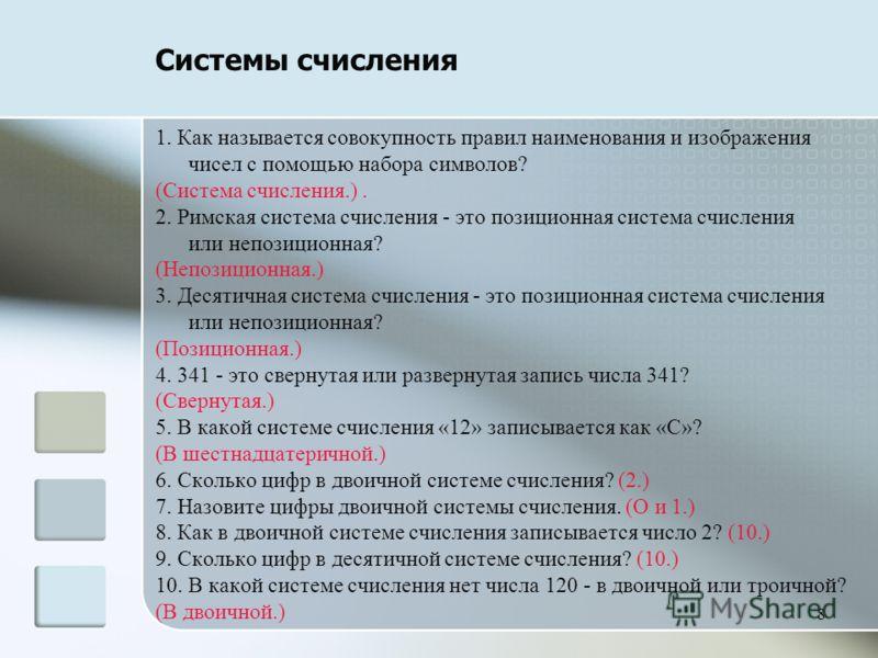 8 Системы счисления 1. Как называется совокупность правил наименования и изображения чисел с помощью набора символов? (Система счисления.). 2. Римская система счисления - это позиционная система счисления или непозиционная? (Непозиционная.) 3. Десяти