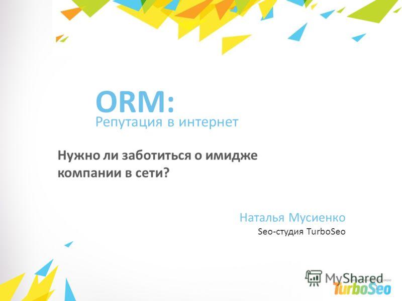 Репутация в интернет Нужно ли заботиться о имидже компании в сети? ORM: Наталья Мусиенко Seo-студия TurboSeo 1