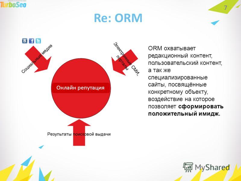 Re: ORM 7 ORM охватывает редакционный контент, пользовательский контент, а так же специализированные сайты, посвящённые конкретному объекту, воздействие на которое позволяет сформировать положительный имидж. Онлайн репутация