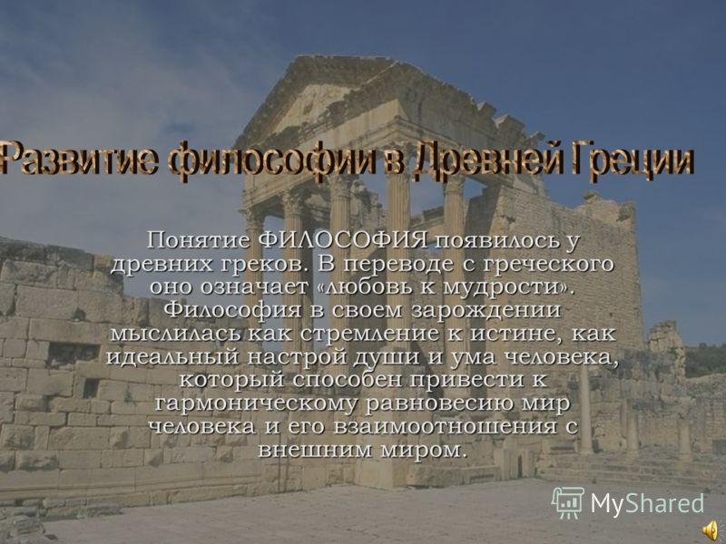 Понятие ФИЛОСОФИЯ появилось у древних греков. В переводе с греческого оно означает «любовь к мудрости». Философия в своем зарождении мыслилась как стремление к истине, как идеальный настрой души и ума человека, который способен привести к гармоническ