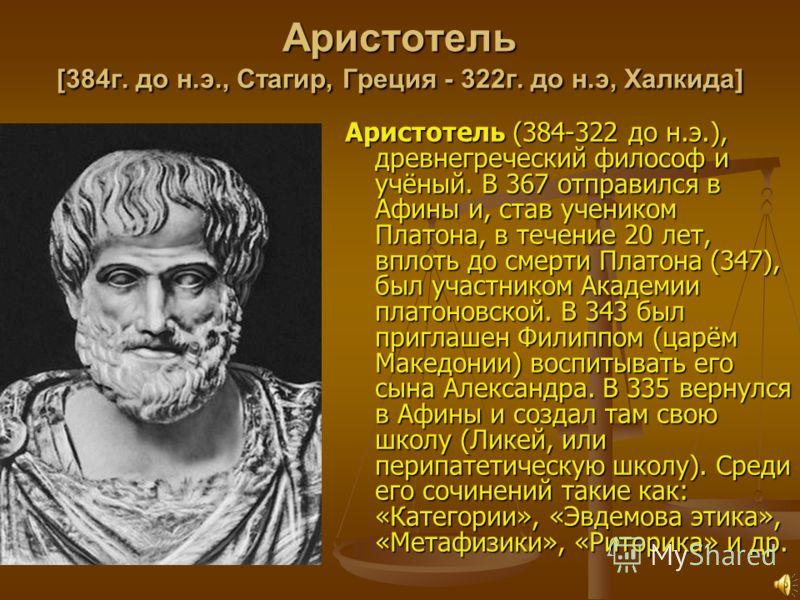 Аристотель [384г. до н.э., Стагир, Греция - 322г. до н.э, Халкида] Аристотель (384-322 до н.э.), древнегреческий философ и учёный. В 367 отправился в Афины и, став учеником Платона, в течение 20 лет, вплоть до смерти Платона (347), был участником Ака