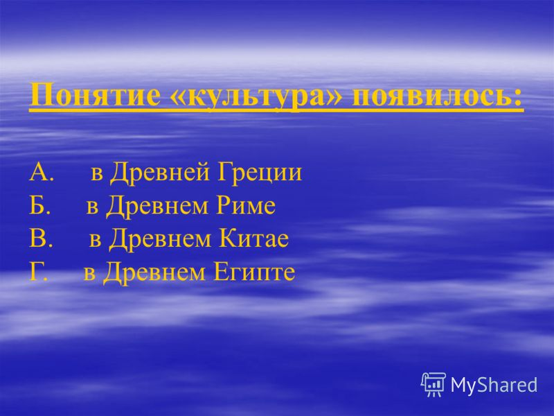 Понятие «культура» появилось: А. в Древней Греции Б. в Древнем Риме В. в Древнем Китае Г. в Древнем Египте
