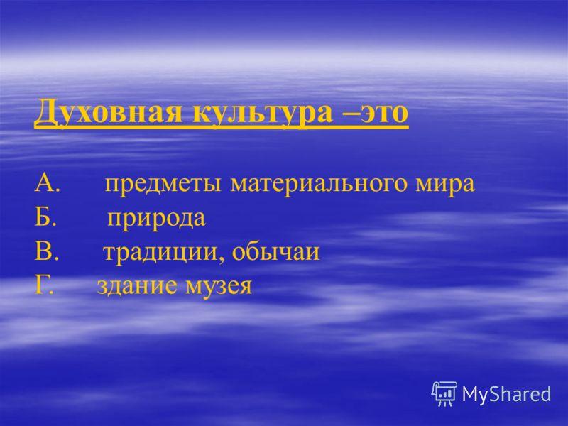 Духовная культура –это А. предметы материального мира Б. природа В. традиции, обычаи Г. здание музея