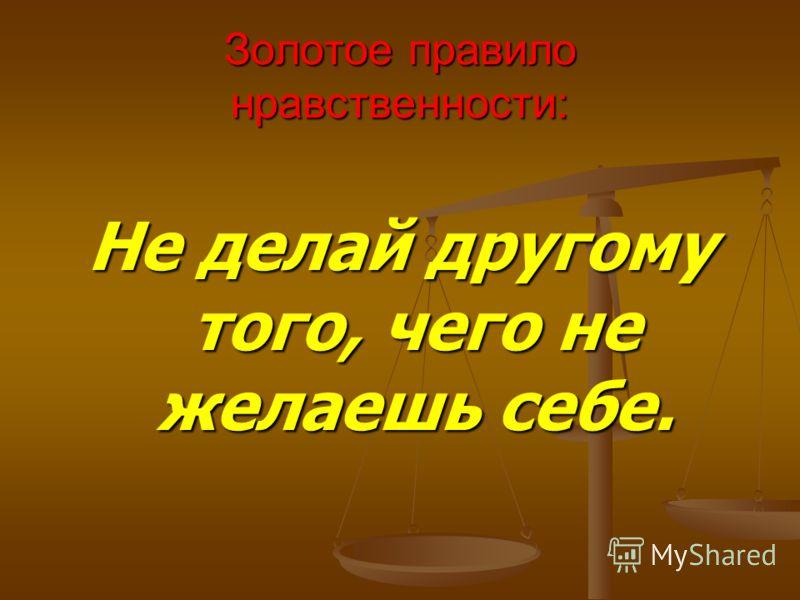 Золотое правило нравственности: Не делай другому того, чего не желаешь себе.