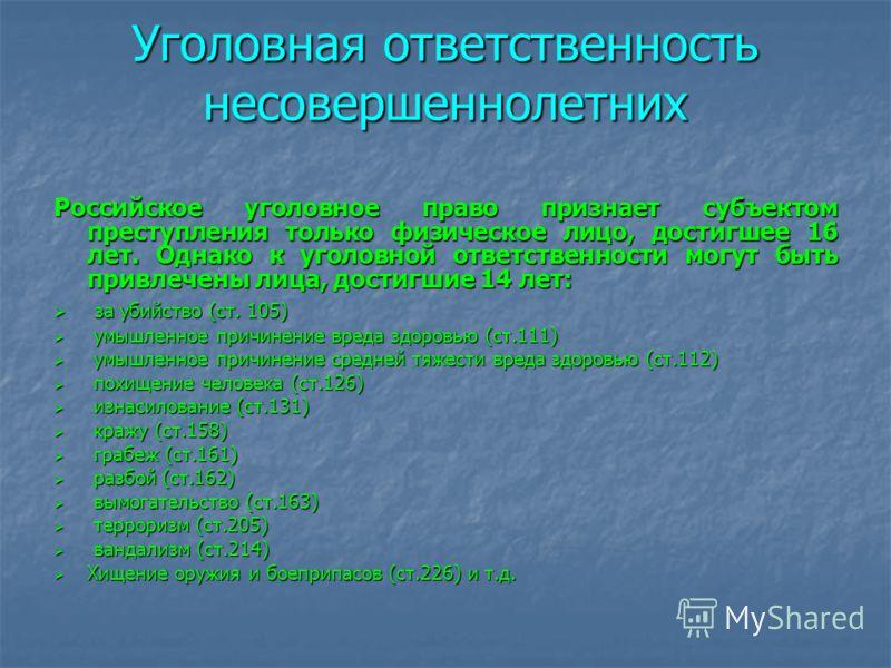 Уголовная ответственность несовершеннолетних Российское уголовное право признает субъектом преступления только физическое лицо, достигшее 16 лет. Однако к уголовной ответственности могут быть привлечены лица, достигшие 14 лет: за убийство (ст. 105) з
