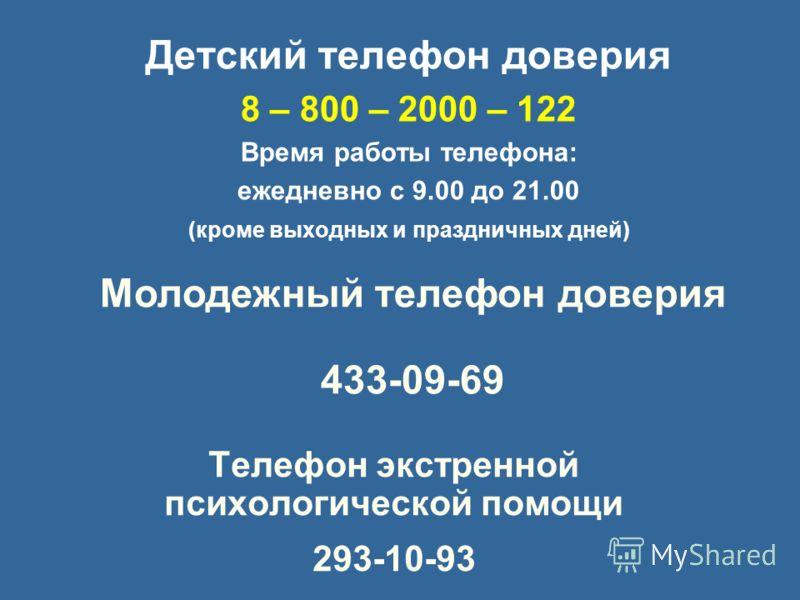 Телефон экстренной психологической помощи 293-10-93 Детский телефон доверия 8 – 800 – 2000 – 122 Время работы телефона: ежедневно с 9.00 до 21.00 (кроме выходных и праздничных дней) Молодежный телефон доверия 433-09-69