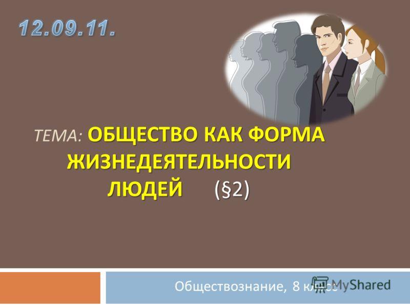 Обществознание, 8 класс ОБЩЕСТВО КАК ФОРМА ЖИЗНЕДЕЯТЕЛЬНОСТИ ЛЮДЕЙ (§2) ТЕМА : ОБЩЕСТВО КАК ФОРМА ЖИЗНЕДЕЯТЕЛЬНОСТИ ЛЮДЕЙ (§2)