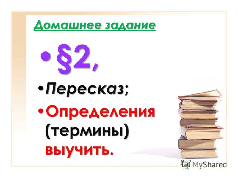 Домашнее задание §2, §2, Пересказ ; Пересказ ; Определения (термины) выучить. Определения (термины) выучить.