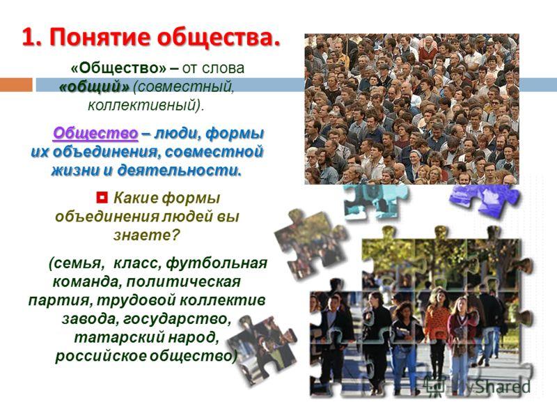 1. Понятие общества. «общий» «Общество» – от слова «общий» (совместный, коллективный). Общество – люди, формы их объединения, совместной жизни и деятельности. Какие формы объединения людей вы знаете? (семья, класс, футбольная команда, политическая па