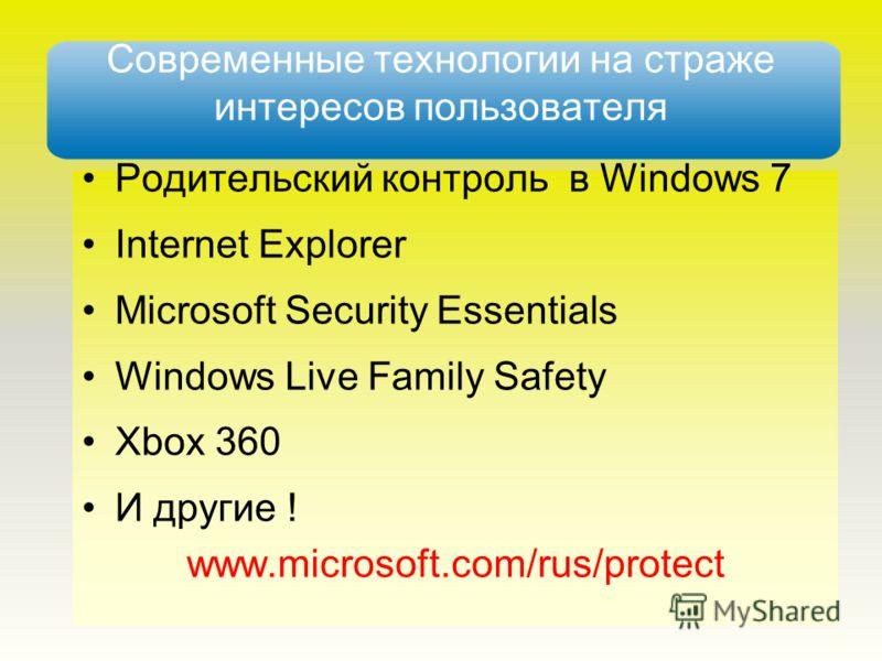 Современные технологии на страже интересов пользователя Родительский контроль в Windows 7 Internet Explorer Microsoft Security Essentials Windows Live Family Safety Xbox 360 И другие ! www.microsoft.com/rus/protect