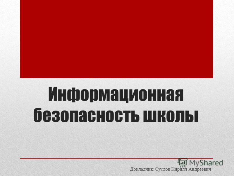 Информационная безопасность школы Докладчик: Суслов Кирилл Андреевич