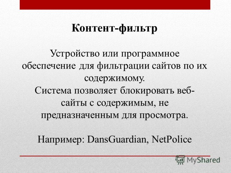Контент-фильтр Устройство или программное обеспечение для фильтрации сайтов по их содержимому. Система позволяет блокировать веб- сайты с содержимым, не предназначенным для просмотра. Например: DansGuardian, NetPolice