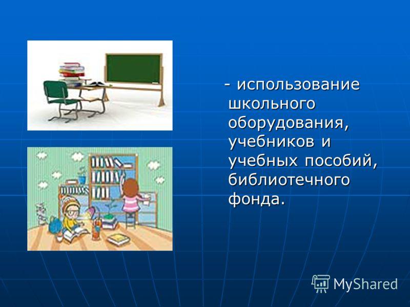 - использование школьного оборудования, учебников и учебных пособий, библиотечного фонда. - использование школьного оборудования, учебников и учебных пособий, библиотечного фонда.