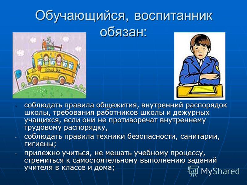 Обучающийся, воспитанник обязан: - соблюдать правила общежития, внутренний распорядок школы, требования работников школы и дежурных учащихся, если они не противоречат внутреннему трудовому распорядку, - соблюдать правила техники безопасности, санитар