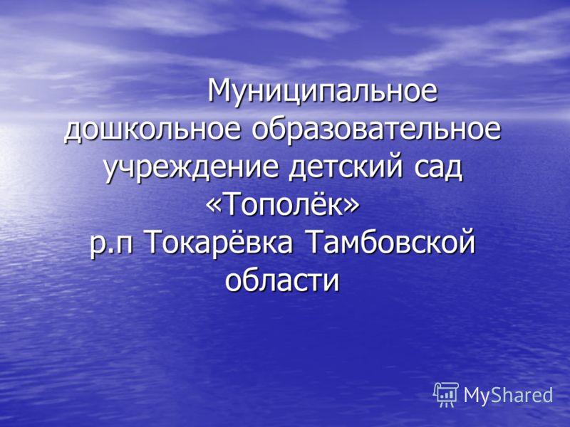 Муниципальное дошкольное образовательное учреждение детский сад «Тополёк» р.п Токарёвка Тамбовской области