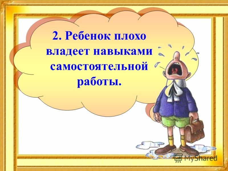 2. Ребенок плохо владеет навыками самостоятельной работы.