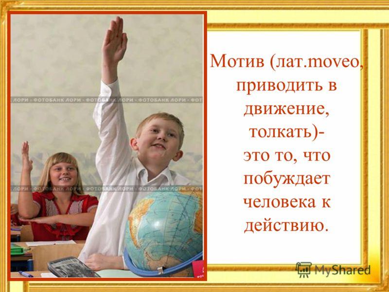 Мотив (лат.moveo, приводить в движение, толкать)- это то, что побуждает человека к действию.