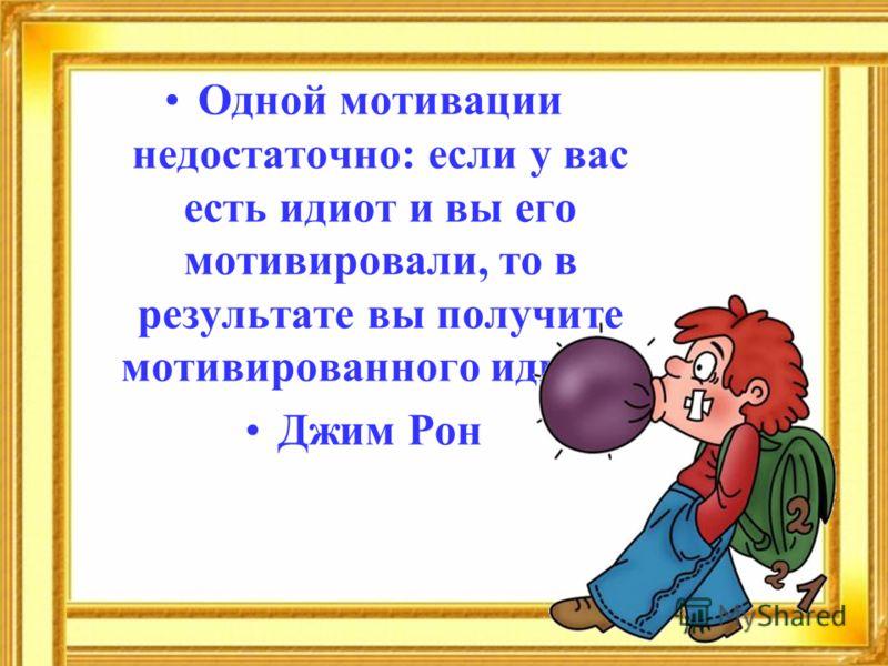 Одной мотивации недостаточно: если у вас есть идиот и вы его мотивировали, то в результате вы получите мотивированного идиота. Джим Рон