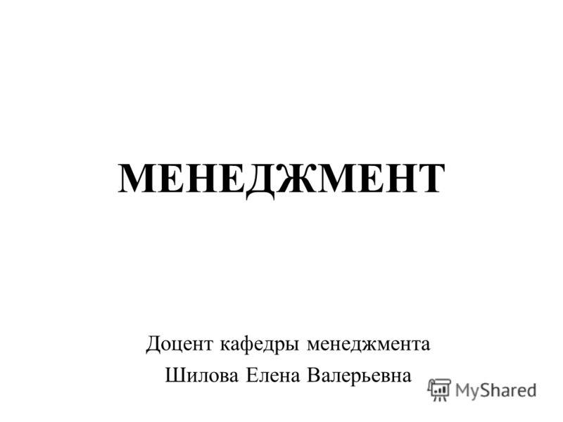МЕНЕДЖМЕНТ Доцент кафедры менеджмента Шилова Елена Валерьевна