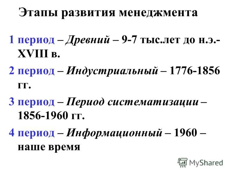 Этапы развития менеджмента 1 период – Древний – 9-7 тыс.лет до н.э.- XVIII в. 2 период – Индустриальный – 1776-1856 гг. 3 период – Период систематизации – 1856-1960 гг. 4 период – Информационный – 1960 – наше время