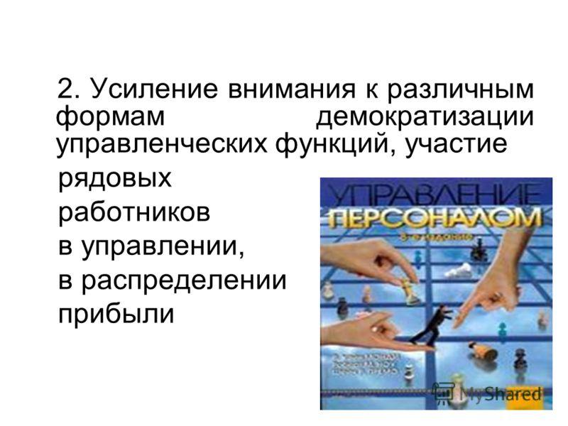 2. Усиление внимания к различным формам демократизации управленческих функций, участие рядовых работников в управлении, в распределении прибыли