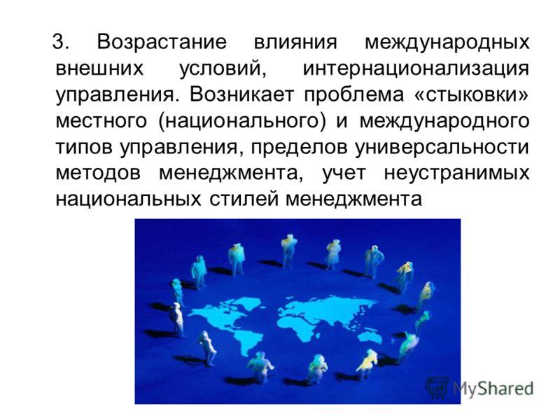 3. Возрастание влияния международных внешних условий, интернационализация управления. Возникает проблема «стыковки» местного (национального) и международного типов управления, пределов универсальности методов менеджмента, учет неустранимых национальн