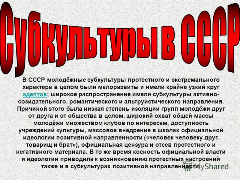 В СССР молодёжные субкультуры протестного и экстремального характера в целом были малоразвиты и имели крайне узкий круг адептов; широкое распространение имели субкультуры активно- созидательного, романтического и альтруистического направления. Причин