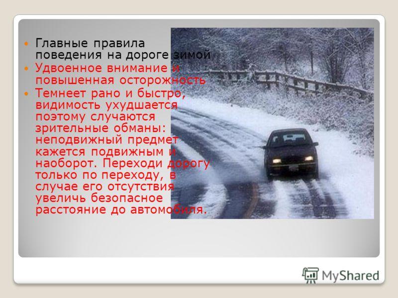 Главные правила поведения на дороге зимой Удвоенное внимание и повышенная осторожность Темнеет рано и быстро, видимость ухудшается поэтому случаются зрительные обманы: неподвижный предмет кажется подвижным и наоборот. Переходи дорогу только по перехо