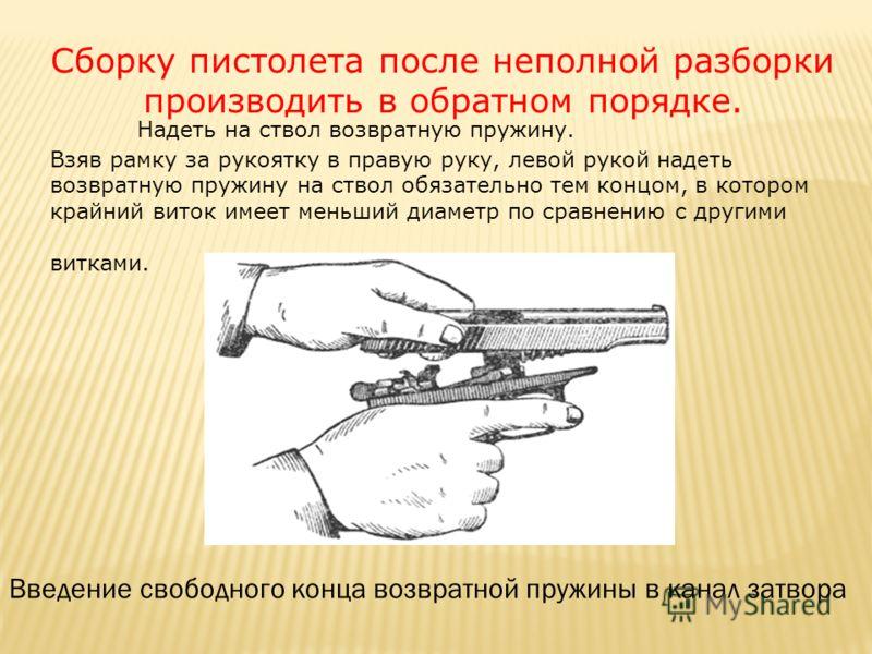 Сборку пистолета после неполной разборки производить в обратном порядке. Надеть на ствол возвратную пружину. Взяв рамку за рукоятку в правую руку, левой рукой надеть возвратную пружину на ствол обязательно тем концом, в котором крайний виток имеет ме