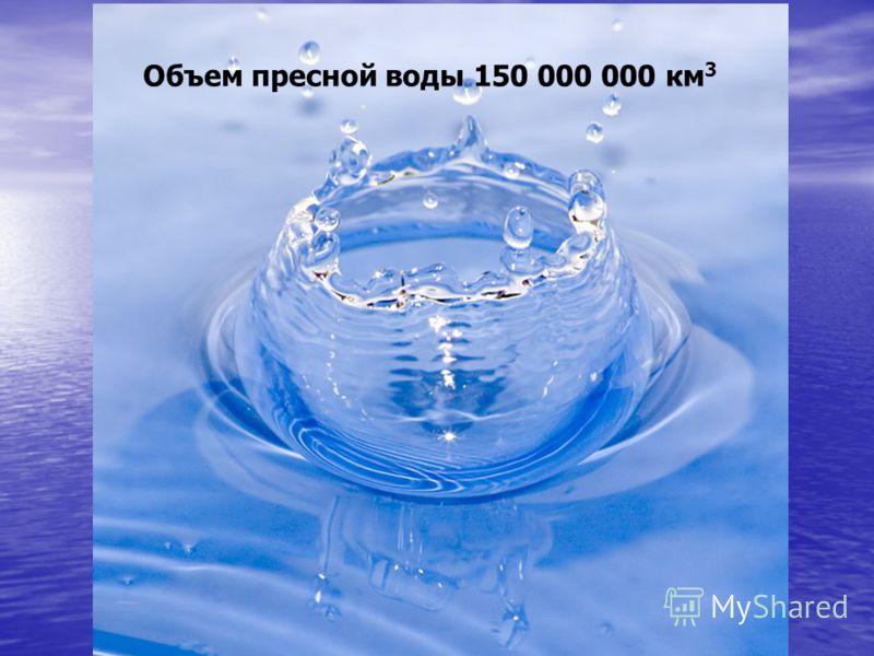 Объем пресной воды 150 000 000 км 3