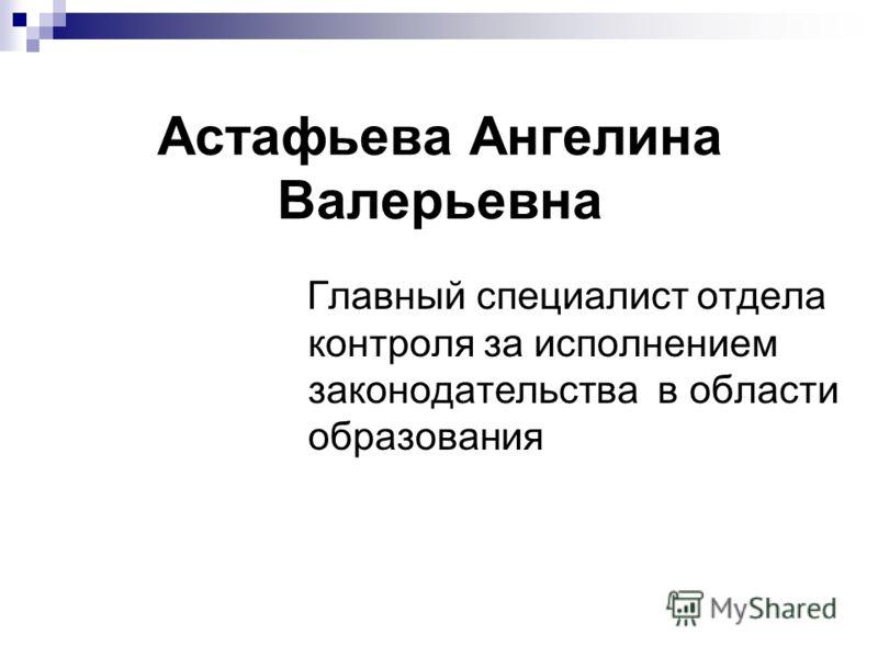Главный специалист отдела контроля за исполнением законодательства в области образования Астафьева Ангелина Валерьевна